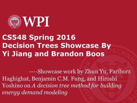 Worcester Polytechnic Institute CS548 Spring 2016 Decision Trees Showcase By Yi Jiang and Brandon Boos ---- Showcase work by Zhun Yu, Fariborz Haghighat,