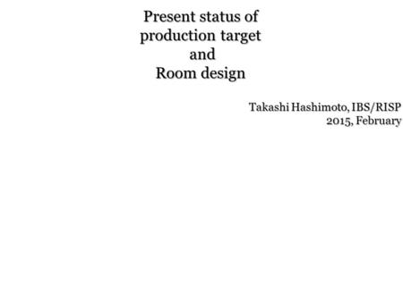 Present status of production target and Room design Takashi Hashimoto, IBS/RISP 2015, February.