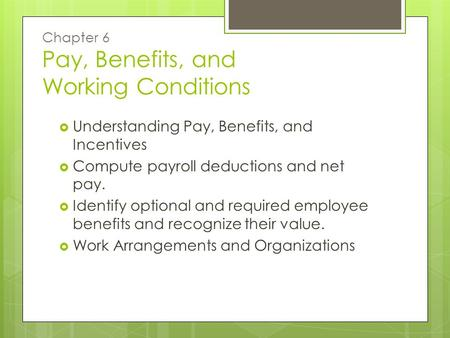 Chapter 6 Pay, Benefits, and Working Conditions  Understanding Pay, Benefits, and Incentives  Compute payroll deductions and net pay.  Identify optional.