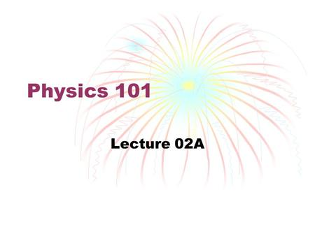 Physics 101 Lecture 02A. Physics of Motion Mechanics.