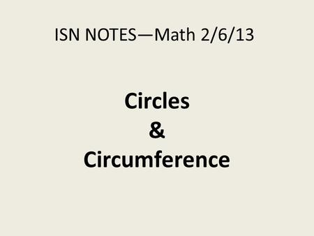 ISN NOTES—Math 2/6/13 Circles & Circumference. Instructions Write in your Table of Contents the following: -Date: 2/6/13 -Title: Circles & Circumference.