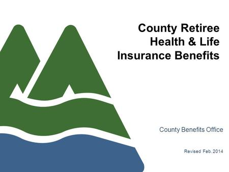 County Retiree Health & Life Insurance Benefits County Benefits Office Revised Feb. 2014.