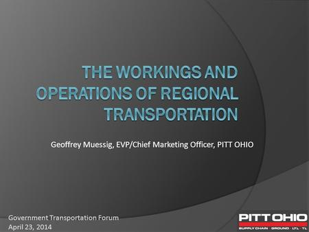 Geoffrey Muessig, EVP/Chief Marketing Officer, PITT OHIO Government Transportation Forum April 23, 2014.
