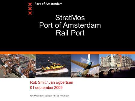 Port of Amsterdam is a company of the city of Amsterdam Rob Smit / Jan Egbertsen 01 september 2009 StratMos Port of Amsterdam Rail Port.