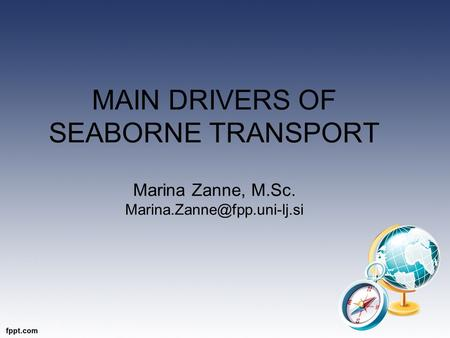 MAIN DRIVERS OF SEABORNE TRANSPORT Marina Zanne, M.Sc.