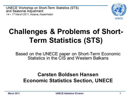 March 2011 UNECE Statistical Division 1 Challenges & Problems of Short- Term Statistics (STS) Based on the UNECE paper on Short-Term Economic Statistics.
