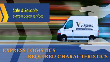 EXPRESS LOGISTICS - REQUIRED CHARACTERISTICS. Express Logistics 1.End-to-end logistics solution: Express delivery services provide a complete chain of.