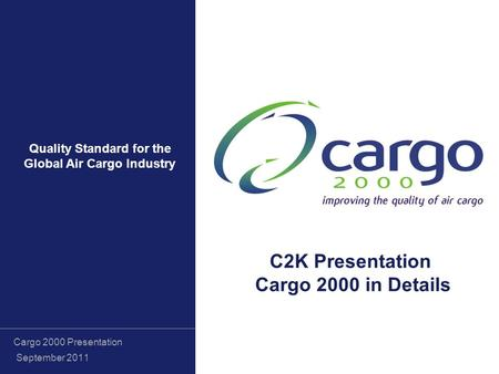 Quality Standard for the Global Air Cargo Industry Cargo 2000 Presentation September 2011 C2K Presentation Cargo 2000 in Details.