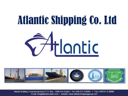 Atlantic Shipping Co. Ltd Atlantic Building Commercial Zone | P.O. Box : 1300 Port Sudan I Tel:+249 311 8 26461 I Fax:+249 311 8 20660