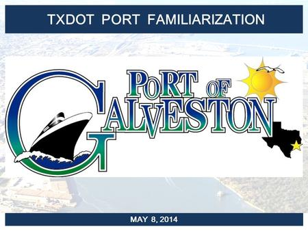 TXDOT PORT FAMILIARIZATION MAY 8, 2014. PORT FACILITIES PORT OF GALVESTON.