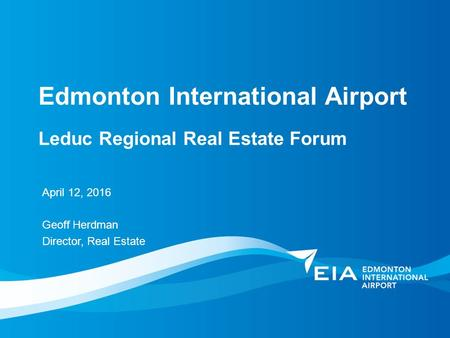 Edmonton International Airport April 12, 2016 Geoff Herdman Director, Real Estate Leduc Regional Real Estate Forum.