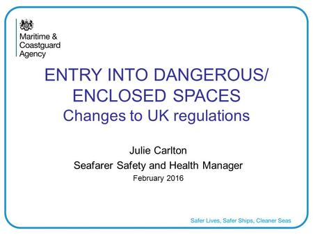 ENTRY INTO DANGEROUS/ ENCLOSED SPACES Changes to UK regulations Julie Carlton Seafarer Safety and Health Manager February 2016.