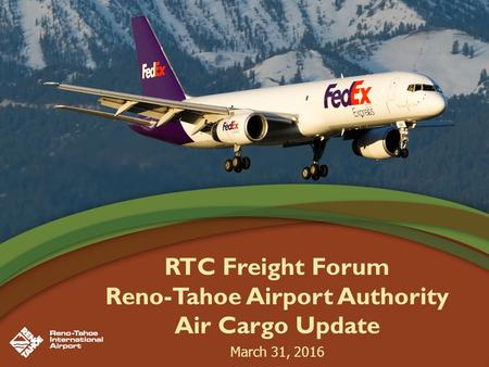 RTC Freight Forum Reno-Tahoe Airport Authority Air Cargo Update March 31, 2016.