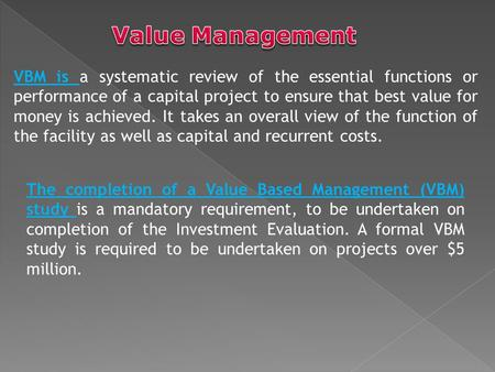 VBM is a systematic review of the essential functions or performance of a capital project to ensure that best value for money is achieved. It takes an.