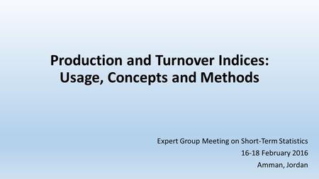 Production and Turnover Indices: Usage, Concepts and Methods Expert Group Meeting on Short-Term Statistics 16-18 February 2016 Amman, Jordan.