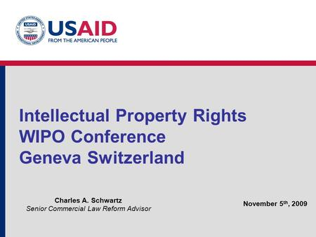 Intellectual Property Rights WIPO Conference Geneva Switzerland Charles A. Schwartz Senior Commercial Law Reform Advisor November 5 th, 2009.