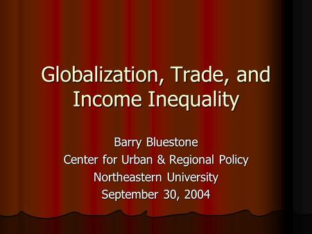 Globalization, Trade, and Income Inequality Barry Bluestone Center for Urban & Regional Policy Northeastern University September 30, 2004.