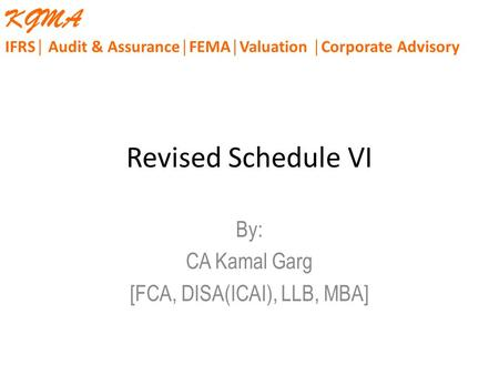 Revised Schedule VI By: CA Kamal Garg [FCA, DISA(ICAI), LLB, MBA] KGMA IFRS│ Audit & Assurance│FEMA│Valuation │Corporate Advisory.