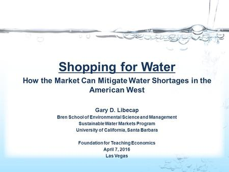 Shopping for Water How the Market Can Mitigate Water Shortages in the American West Gary D. Libecap Bren School of Environmental Science and Management.