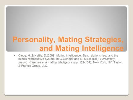 Personality, Mating Strategies, and Mating Intelligence Clegg, H.,& Nettle, D.(2008) Mating intelligence: Sex, relationships, and the mind's reproductive.