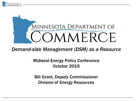 Demand-side Management (DSM) as a Resource Midwest Energy Policy Conference October 2015 Bill Grant, Deputy Commissioner Division of Energy Resources.