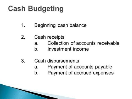 1.Beginning cash balance 2.Cash receipts a.Collection of accounts receivable b.Investment income 3.Cash disbursements a.Payment of accounts payable b.Payment.
