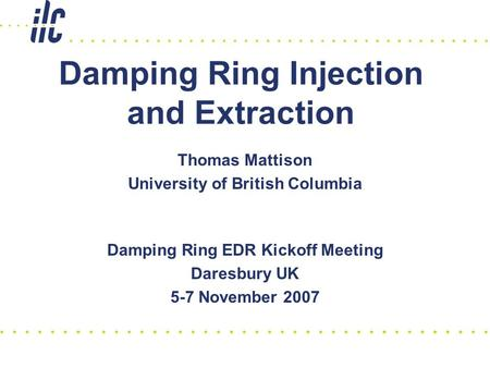 Damping Ring Injection and Extraction Damping Ring EDR Kickoff Meeting Daresbury UK 5-7 November 2007 Thomas Mattison University of British Columbia.