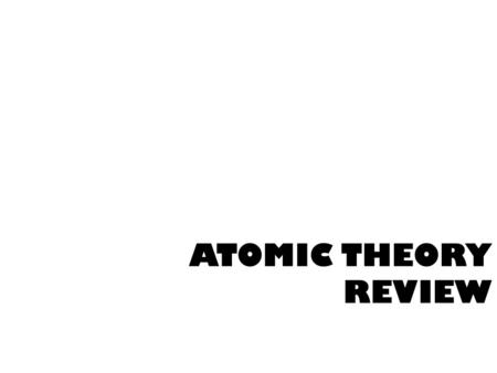ATOMIC THEORY REVIEW. ATOMS !!! What are the 3 subatomic particles? Protons, neutrons, & electrons!!! WHAT IS ALL MATTER MADE OF?