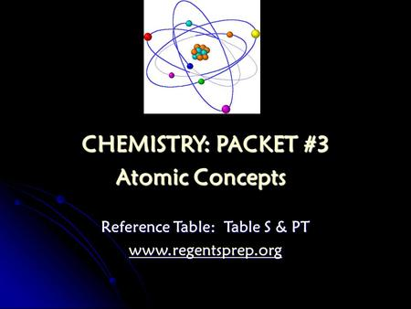 CHEMISTRY: PACKET #3 Atomic Concepts Atomic Concepts Reference Table: Table S & PT www.regentsprep.org.