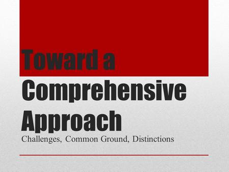 Toward a Comprehensive Approach Challenges, Common Ground, Distinctions.