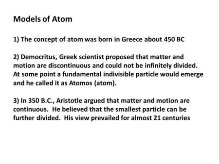 Models of Atom 1) The concept of atom was born in Greece about 450 BC 2) Democritus, Greek scientist proposed that matter and motion are discontinuous.