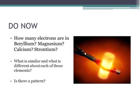 DO NOW How many electrons are in Beryllium? Magnesium? Calcium? Strontium? What is similar and what is different about each of these elements? Is there.