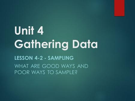 Unit 4 Gathering Data LESSON 4-2 - SAMPLING WHAT ARE GOOD WAYS AND POOR WAYS TO SAMPLE?