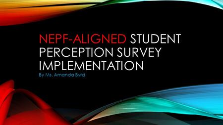 NEPF-ALIGNED STUDENT PERCEPTION SURVEY IMPLEMENTATION By Ms. Amanda Byrd.