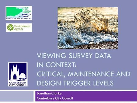 VIEWING SURVEY DATA IN CONTEXT: CRITICAL, MAINTENANCE AND DESIGN TRIGGER LEVELS Jonathan Clarke Canterbury City Council.