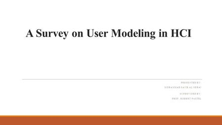 A Survey on User Modeling in HCI PRESENTED BY: MOHAMMAD SAJIB AL SERAJ SUPERVISED BY: PROF. ROBERT PASTEL.