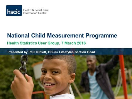 National Child Measurement Programme Health Statistics User Group, 7 March 2016 Presented by Paul Niblett, HSCIC Lifestyles Section Head.