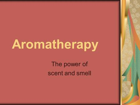 Aromatherapy The power of scent and smell. Overview Ancient approach to healing using fragrances to balance body functions Influences physical, psychological,