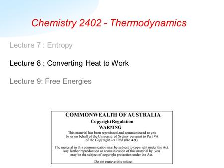 Chemistry 2402 - Thermodynamics Lecture 7 : Entropy Lecture 8 : Converting Heat to Work Lecture 9: Free Energies.