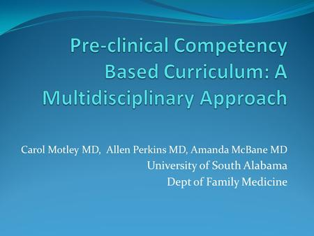 Carol Motley MD, Allen Perkins MD, Amanda McBane MD University of South Alabama Dept of Family Medicine.