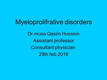 Myeloprolifrative disorders Dr.musa Qasim Hussein Assistant professor Consultant physician 29th feb.2016.