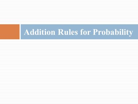 Addition Rules for Probability.  Two events are mutually exclusive events if they cannot occur at the same time (i.e., they have no outcomes in common)