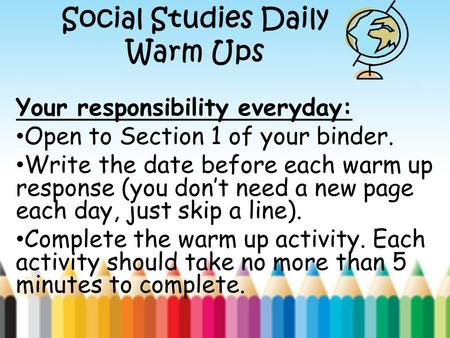 Social Studies Daily Warm Ups Your responsibility everyday: Open to Section 1 of your binder. Write the date before each warm up response (you don't need.