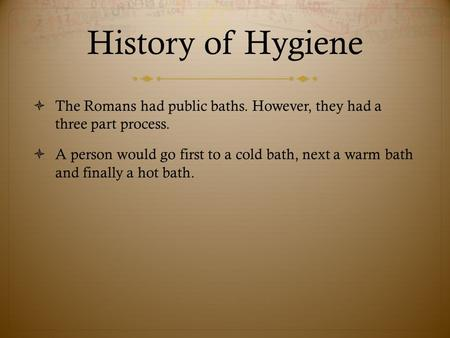 History of Hygiene  The Romans had public baths. However, they had a three part process.  A person would go first to a cold bath, next a warm bath and.