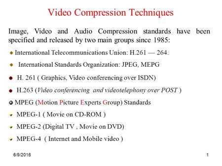 6/9/20161 Video Compression Techniques Image, Video and Audio Compression standards have been specified and released by two main groups since 1985: International.