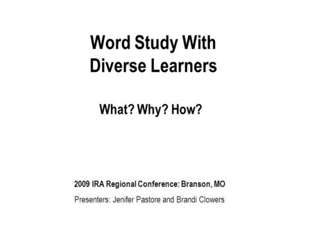 Word Study With Diverse Learners What? Why? How? 2009 IRA Regional Conference: Branson, MO Presenters: Jenifer Pastore and Brandi Clowers.