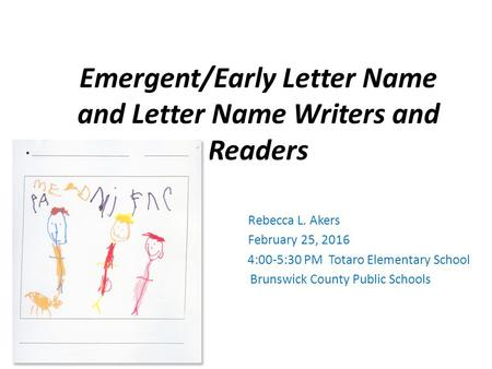 Emergent/Early Letter Name and Letter Name Writers and Readers Rebecca L. Akers February 25, 2016 4:00-5:30 PM Totaro Elementary School Brunswick County.