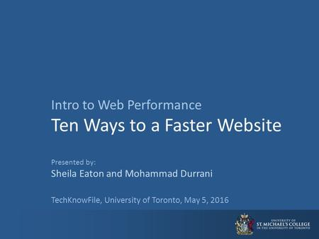 Intro to Web Performance Ten Ways to a Faster Website Presented by: Sheila Eaton and Mohammad Durrani TechKnowFile, University of Toronto, May 5, 2016.