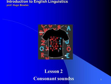 2010-11 LINGUA INGLESE 1 modulo A/B Introduction to English Linguistics prof. Hugo Bowles Lesson 2 Consonant soundss 1.