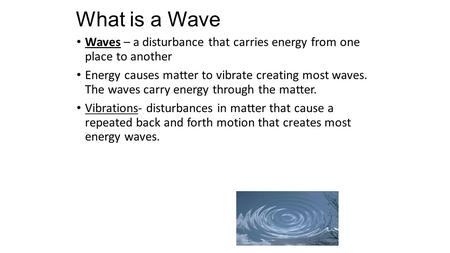 What is a Wave Waves – a disturbance that carries energy from one place to another Energy causes matter to vibrate creating most waves. The waves carry.